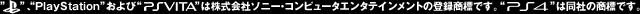 PlayStationおよびPSVITAは株式会社ソニー・コンピュータエンタテインメントの登録商標です。PS4は同社の商標です。