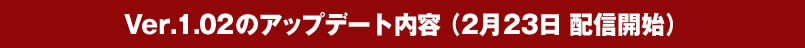 Ver.1.02のアップデート内容 (2月23日 配信開始)
